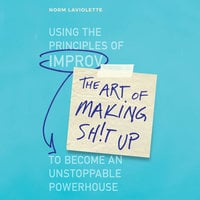 The Art of Making Sh!t Up: Using the Principles of Improv to Become an Unstoppable Powerhouse - Norm Laviolette