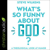 What's So Funny About God?: A Theological Look at Humor - Steve Wilkens