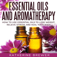 Essential Oils and Aromatherapy - Katherine Brewer