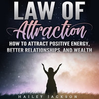 Law of Attraction: How to Attract Positive Energy, Better Relationships, and Wealth - Hailey Jackson