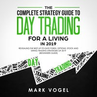 The Complete Strategy Guide to Day Trading for a Living in 2019: Revealing the Best Up-to-Date Forex, Options, Stock and Swing Trading Strategies of 2019 (Beginners Guide) - Mark Vogel