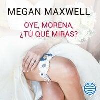 Oye, morena, ¿tú qué miras? - Megan Maxwell
