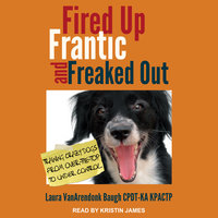Fired Up, Frantic, and Freaked Out: Training the Crazy Dog from Over-the-Top to Under Control - Laura VanArendonk Baugh