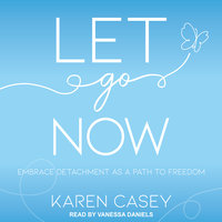 Let Go Now: Embrace Detachment as a Path to Freedom - Karen Casey