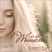 Let Me Be a Woman - Elisabeth Elliot