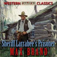 Sheriff Larrabee's Prisoner - Max Brand, Martin Dexter