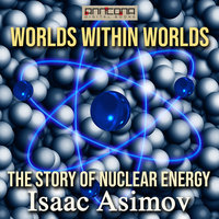 Worlds Within Worlds - The Story of Nuclear Energy - Isaac Asimov