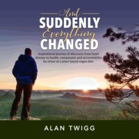 And Suddenly, Everything Changed: Inspirational Journey of Discovery From Heart Disease to Health, Compassion and Accountability by Virtue of a Plant-Based Vegan Diet - Alan Twigg