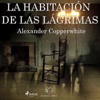 La habitación de las lágrimas - Alexander Copperwhite