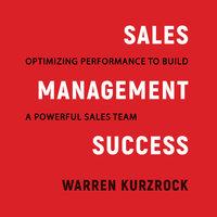 Sales Management Success: Optimizing Performance to Build a Powerful Sales Team - Warren Kurzrock
