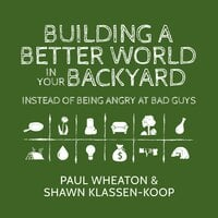 Building a Better World in Your Backyard: Instead of Being Angry at Bad Guys - Shawn Klassen-Koop, Paul Wheaton