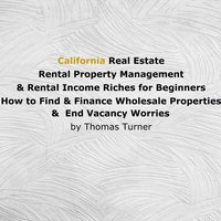California Real Estate, Rental Property Management & Rental Income Riches for Beginners - Thomas Turner