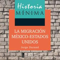 Historia mínima de la migración México-Estados Unidos - Jorge Durand