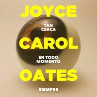 Tan cerca en todo momento siempre (versión para Latinoamérica) - Joyce Carol Oates