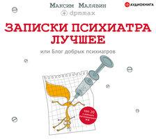 Записки психиатра. Лучшее, или Блог добрых психиатров - Максим Малявин