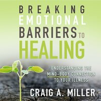 Breaking Emotional Barriers to Healing: Understanding the Mind-Body Connection to Your Illness - Craig A. Miller