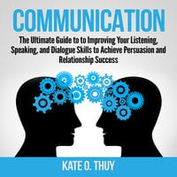 Communication: The Ultimate Guide to to Improving Your Listening, Speaking, and Dialogue Skills to Achieve Persuasion and Relationship Success - Kate O. Thuy