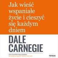 Jak wieść wspaniałe życie i cieszyć się każdym dniem - Dale Carnegie