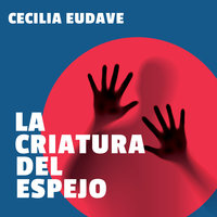 La criatura del espejo - Cecilia Eudave