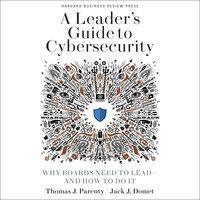 A Leader's Guide to Cybersecurity: Why Boards Need to Lead-And How to Do It - Jack J. Domet, Thomas J. Parenty