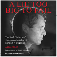 A Lie Too Big to Fail: The Real History of the Assassination of Robert F. Kennedy - Lisa Pease