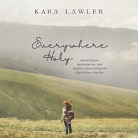 Everywhere Holy: Seeing Beauty, Remembering Your Identity, and Finding God Right Where You Are - Kara Lawler