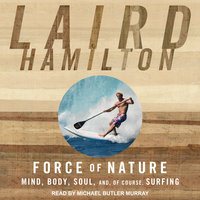 Force of Nature: Mind, Body, Soul, And, of Course, Surfing - Laird Hamilton