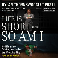 "Life is Short and So Am I: My Life Inside, Outside, and Under the Wrestling Ring - Dylan ""Hornswoggle"" Postl"