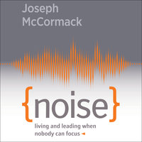 Noise: Living and Leading When Nobody Can Focus - Joseph McCormack