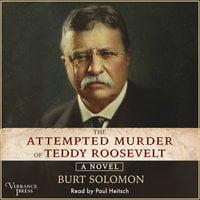 The Attempted Murder of Teddy Roosevelt: A Novel - Burt Solomon