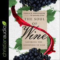 The Soul of Wine: Savoring the Goodness of God - Gisela H. Kreglinger