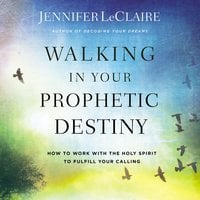 Walking in Your Prophetic Destiny: How to Work with The Holy Spirit to Fulfill Your Calling - Jennifer LeClaire