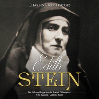 Edith Stein: The Life and Legacy of the Jewish Philosopher Who Became a Catholic Saint - Charles River Editors