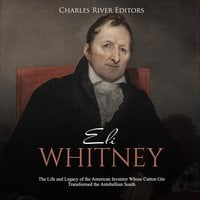Eli Whitney: The Life and Legacy of the American Inventor Whose Cotton Gin Transformed the Antebellum South - Charles River Editors