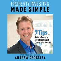 Property Investing Made Simple: 7 Tips to Reduce Investment Property Risk and Create Real Wealth! - Andrew Crossley