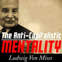 The Anti-Capitalistic Mentality - Ludwig von Mises