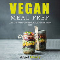 Vegan Meal Prep. A Plant-Based Cookbook for Vegan Keto Life - Angel Cherry
