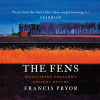 The Fens: Discovering England's Ancient Depths - Francis Pryor