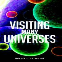 Visiting Many Universes - Martin K. Ettington