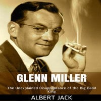 Glenn Miller: The Unexplained Disappearance of the Big Band King - Albert Jack