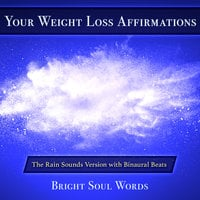 Your Weight Loss Affirmations: The Rain Sounds Version with Binaural Beats - Bright Soul Words
