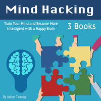 Mind Hacking: Train Your Mind and Become More Intelligent with a Happy Brain - Adrian Tweeley