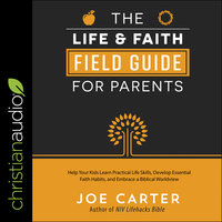 The Life and Faith Field Guide for Parents: Help Your Kids Learn Practical Life Skills, Develop Essential Faith Habits, and Embrace a Biblical Worldview - Joe Carter