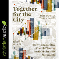 Together for the City: How Collaborative Church Planting Leads to Citywide Movements - John James, Neil Powell