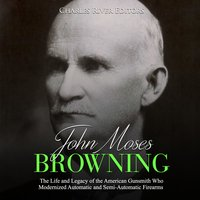 John Moses Browning: The Life and Legacy of the American Gunsmith Who Modernized Automatic and Semi-Automatic Firearms - Charles River Editors