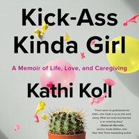 Kick-Ass Kinda Girl: A Memoir of Life, Love, and Caregiving - Kathi Koll