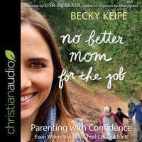 No Better Mom for the Job: Parenting with Confidence (Even When You Don't Feel Cut Out for It) - Becky Keife