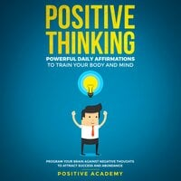 Positive Thinking: Powerful Daily Affirmations to Train Your Body and Mind - Positive Academy