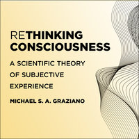 Rethinking Consciousness: A Scientific Theory of Subjective Experience - Michael S. A. Graziano