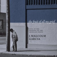 The Fruit of All My Grief: Lives in the Shadows of the American Dream - J. Malcolm Garcia